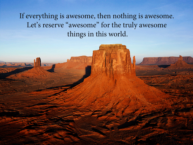 If everything is awesome, then nothing is awesome.